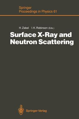 Surface X-Ray and Neutron Scattering: Proceedings of the 2nd International Conference, Physik Zentrum, Bad Honnef, Fed. Rep. of Germany, June 25-28, 1991 - Zabel, Hartmut (Editor), and Robinson, Ian K (Editor)