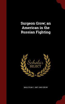 Surgeon Grow; An American in the Russian Fighting - Grow, Malcolm C 1887-1960