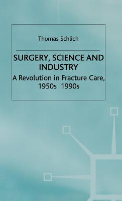 Surgery, Science and Industry: A Revolution in Fracture Care, 1950s-1990s - Pickstone, John V (Editor), and Schlich, T