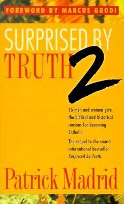 Surprised by Truth 2: 15 Men and Women Give the Biblical and Historical Reasons for Becoming Catholic - Madrid, Patrick (Editor)