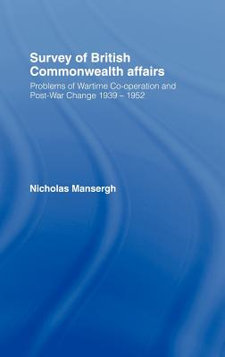 Survey of British Commonwealth Affairs: Problems of Wartime Co-Operation and Post-War Change 1939-1952 - Mansergh, Nicholas