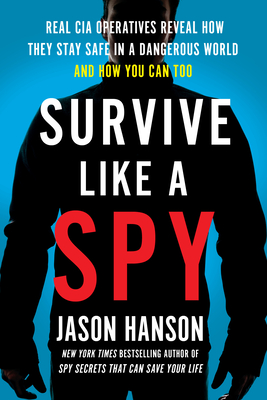 Survive Like a Spy: Real CIA Operatives Reveal How They Stay Safe in a Dangerous World and How You Can Too - Hanson, Jason