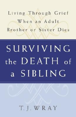 Surviving the Death of a Sibling: Living Through Grief When an Adult Brother or Sister Dies - Wray, T J