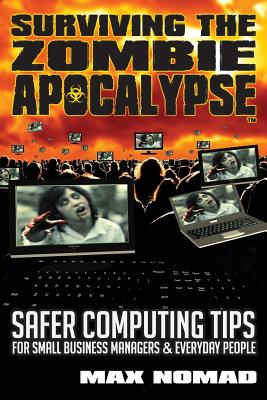Surviving the Zombie Apocalypse: Safer Computing Tips for Small Business Managers and Everyday People - Nomad, Max