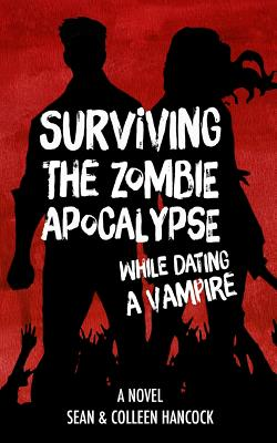 Surviving the Zombie Apocalypse While Dating a Vampire - Hancock, Colleen