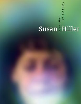 Susan Hiller: From Here to Eternity - Seifermann, Ellen, and Grayson, Richard, and Heiser, Jorg