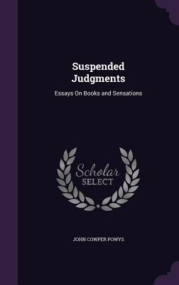 Suspended Judgments: Essays on Books and Sensations - Powys, John Cowper