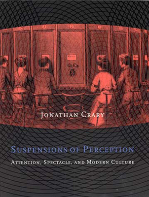 Suspensions of Perception: Attention, Spectacle, and Modern Culture - Crary, Jonathan