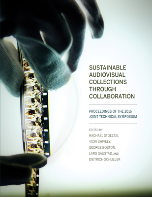 Sustainable Audiovisual Collections Through Collaboration: Proceedings of the 2016 Joint Technical Symposium - Stoeltje, Rachael (Editor), and Shively, Vicki (Editor), and Boston, George (Editor)