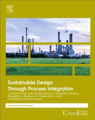 Sustainable Design Through Process Integration: Fundamentals and Applications to Industrial Pollution Prevention, Resource Conservation, and Profitability Enhancement - El-Halwagi, Mahmoud M.