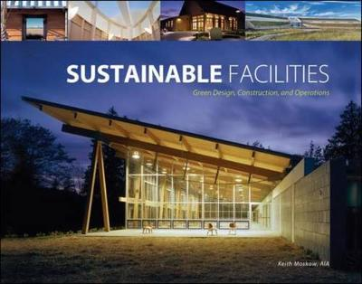Sustainable Facilities: Green Design, Construction, and Operations - Moskow, Keith