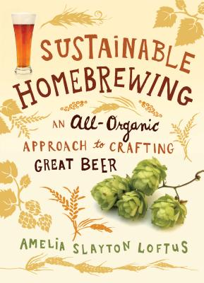 Sustainable Homebrewing: An All-Organic Approach to Crafting Great Beer - Loftus, Amelia Slayton