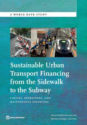 Sustainable Urban Transport Financing from the Sidewalk to the Subway: Capital, Operations, and Maintenance Financing - Ardila-Gomez, Arturo, and World Bank, and Ortegon-Sanchez, Adriana