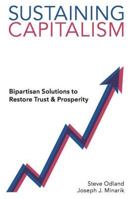 Sustaining Capitalism: Bipartisan Solutions to Restore Trust & Prosperity - Odland, Steve, and Minarik, Joe