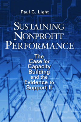 Sustaining Nonprofit Performance: The Case for Capacity Building and the Evidence to Support It - Light, Paul C