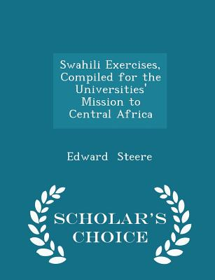 Swahili Exercises, Compiled for the Universities' Mission to Central Africa - Scholar's Choice Edition - Steere, Edward