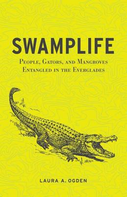 Swamplife: People, Gators, and Mangroves Entangled in the Everglades - Ogden, Laura A