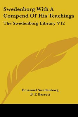 Swedenborg with a Compend of His Teachings: The Swedenborg Library V12 - Swedenborg, Emanuel, and Barrett, B F (Editor)