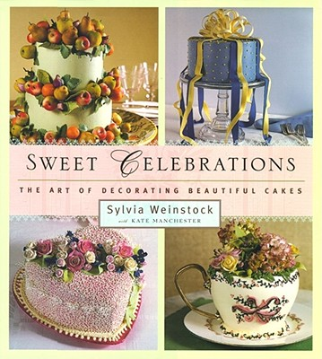 Sweet Celebrations: The Art of Decorating Beautiful Cakes - Weinstock, Sylvia, and Manchester, Kate