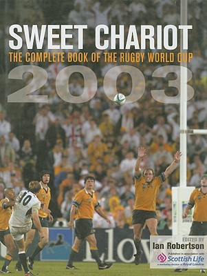Sweet Chariot: The Complete Book of the Rugby World Cup 2003 - Robertson, Ian (Editor)