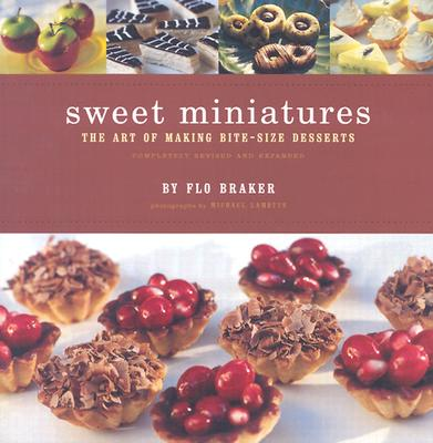 Sweet Miniatures: The Art of Making Bite-Size Desserts Completely Revised and Expanded - Braker, Flo, and Lamotte, Michael (Photographer)