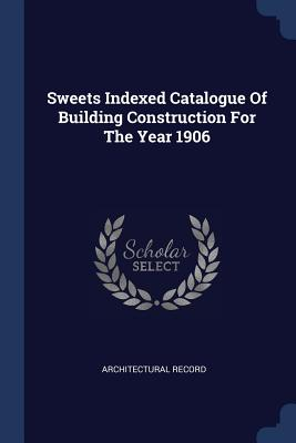 Sweets Indexed Catalogue Of Building Construction For The Year 1906 - Record, Architectural