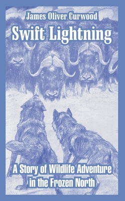 Swift Lightning: A Story of Wildlife Adventure in the Frozen North - Curwood, James Oliver