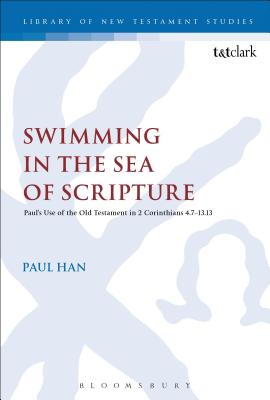 Swimming in the Sea of Scripture: Paul's Use of the Old Testament in 2 Corinthians 4:7-13:13 - Han, Paul