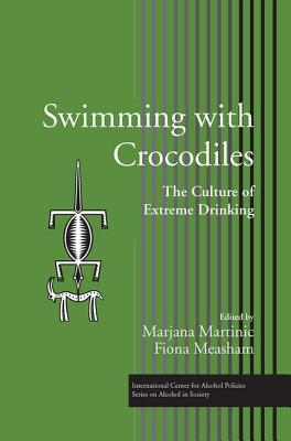 Swimming with Crocodiles: The Culture of Extreme Drinking - Martinic, Marjana (Editor), and Measham, Fiona (Editor)