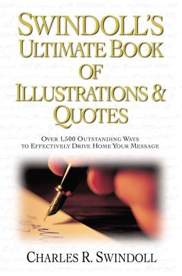 Swindoll's Ultimate Book of Illustrations & Quotes: Over 1,500 Outstanding Ways to Effectively Drive Home Your Message - Swindoll, Charles R, Dr., and Thomas Nelson Publishers