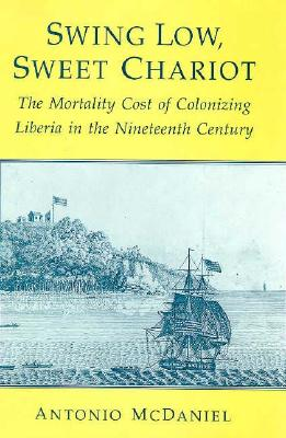 Swing Low, Sweet Chariot: The Mortality Cost of Colonizing Liberia in the Nineteenth Century - McDaniel, Antonio