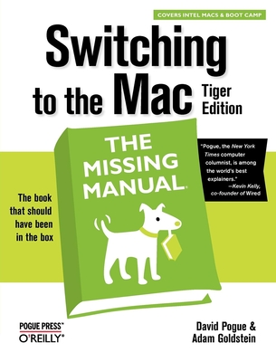 Switching to the Mac: The Missing Manual, Tiger Edition: The Missing Manual - Pogue, David, and Goldstein, Adam