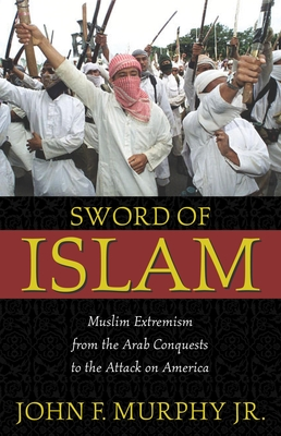 Sword of Islam: Muslim Extremism from the Arab Conquests to the Attack on America - Murphy, John F, Jr.