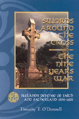 Swords Around the Cross: The Nine Years War: Ireland's Defense of Faith and Fatherland 1594-1603 - O'Donnell, Timothy T