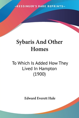 Sybaris and Other Homes: To Which Is Added How They Lived in Hampton (1900) - Hale, Edward Everett