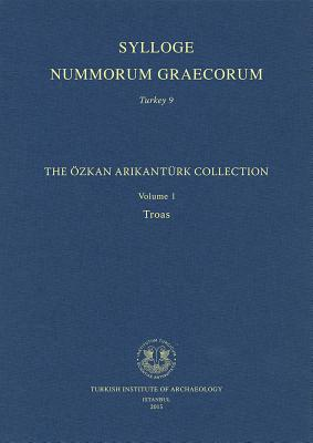 Sylloge Nummorum Graecorum. Turkey 9: The Ozkan Arikanturk Collection. Volume 1. Troas - Erol Ozdizbay, Aliye, and Tekin, Oguz