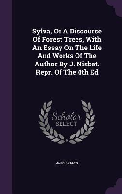Sylva, or a Discourse of Forest Trees, with an Essay on the Life and Works of the Author by J. Nisbet. Repr. of the 4th Ed - Evelyn, John