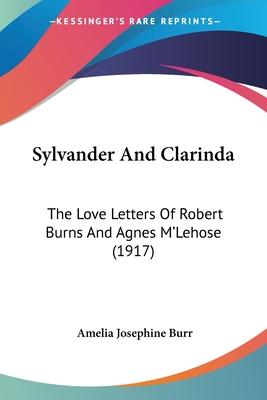 Sylvander and Clarinda: The Love Letters of Robert Burns and Agnes M'Lehose (1917) - Burr, Amelia Josephine (Editor)