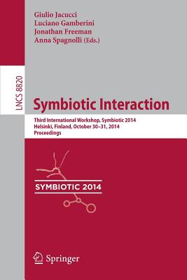 Symbiotic Interaction: Third International Workshop, Symbiotic 2014, Helsinki, Finland, October 30-31, 2014, Proceedings - Jacucci, Giulio (Editor), and Gamberini, Luciano (Editor), and Freeman, Jonathan (Editor)