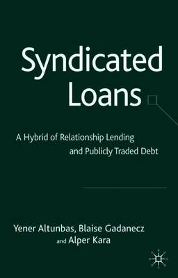 Syndicated Loans: A Hybrid of Relationship Lending and Publicly Traded Debt - Altunbas, Y, and Gadanecz, B, and Kara, A