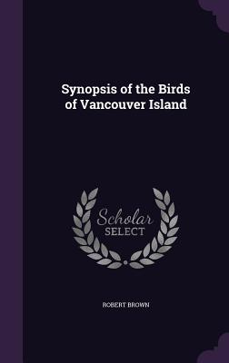 Synopsis of the Birds of Vancouver Island - Brown, Robert, Dr.
