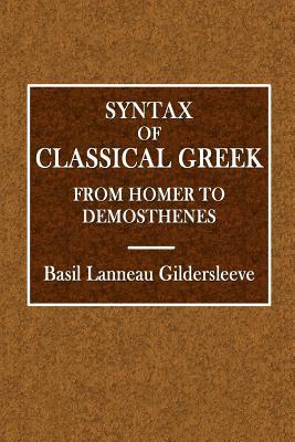 Syntax of Classical Greek from Homer to Demosthenes - Gildersleeve, Basil Lanneau