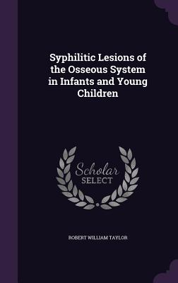 Syphilitic Lesions of the Osseous System in Infants and Young Children - Taylor, Robert William