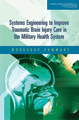 Systems Engineering to Improve Traumatic Brain Injury Care in the Military Health System: Workshop Summary - Institute of Medicine, and National Academy of Engineering, and Reid, Proctor (Editor)