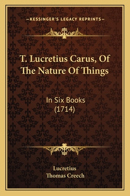 T. Lucretius Carus, of the Nature of Things: In Six Books (1714) - Lucretius, and Creech, Thomas (Translated by)