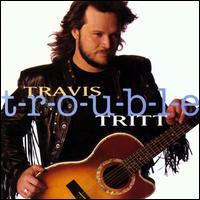 T-r-o-u-b-l-e - Travis Tritt