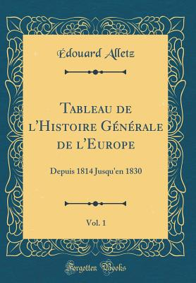 Tableau de L'Histoire Generale de L'Europe, Vol. 1: Depuis 1814 Jusqu'en 1830 (Classic Reprint) - Alletz, Edouard