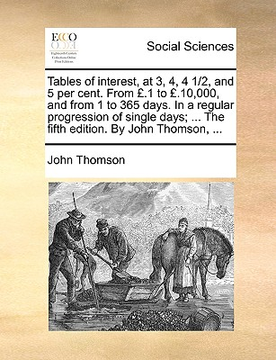 Tables of Interest, at 3, 4, 4 1/2, and 5 Per Cent. from .1 to .10,000, and from 1 to 365 Days. in a Regular Progression of Single Days; ... the Fifth Edition. by John Thomson, ... - Thomson, John
