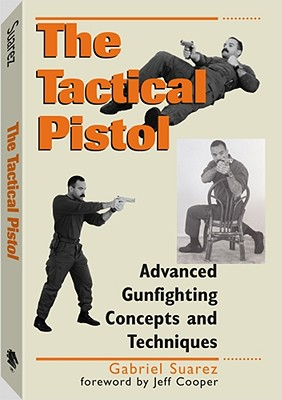 Tactical Pistol: Advanced Gunfighting Concepts and Techniques - Suarez, Gabriel, and Cooper, Jeff (Foreword by)