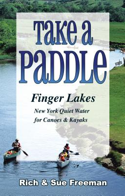Take a Paddle--Finger Lakes: Quiet Water for Canoes and Kayaks in New York's Finger Lakes - Freeman, Rich, and Freeman, Sue